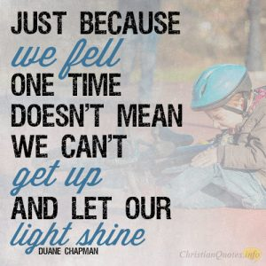 Just because we fell one time doesn't mean we can't get up and let our light shine