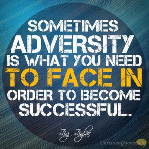 Sometimes adversity is what you need to face in order to become successful