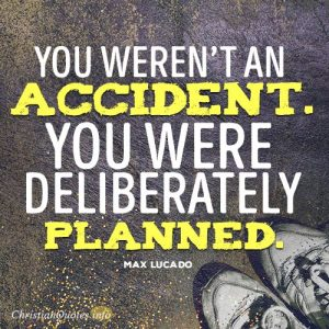 You weren't an accident. You were deliberately planned
