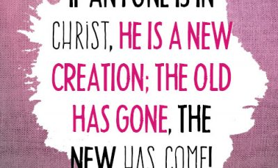 if anyone is in Christ, he is a new creation; the old has gone, the new has come