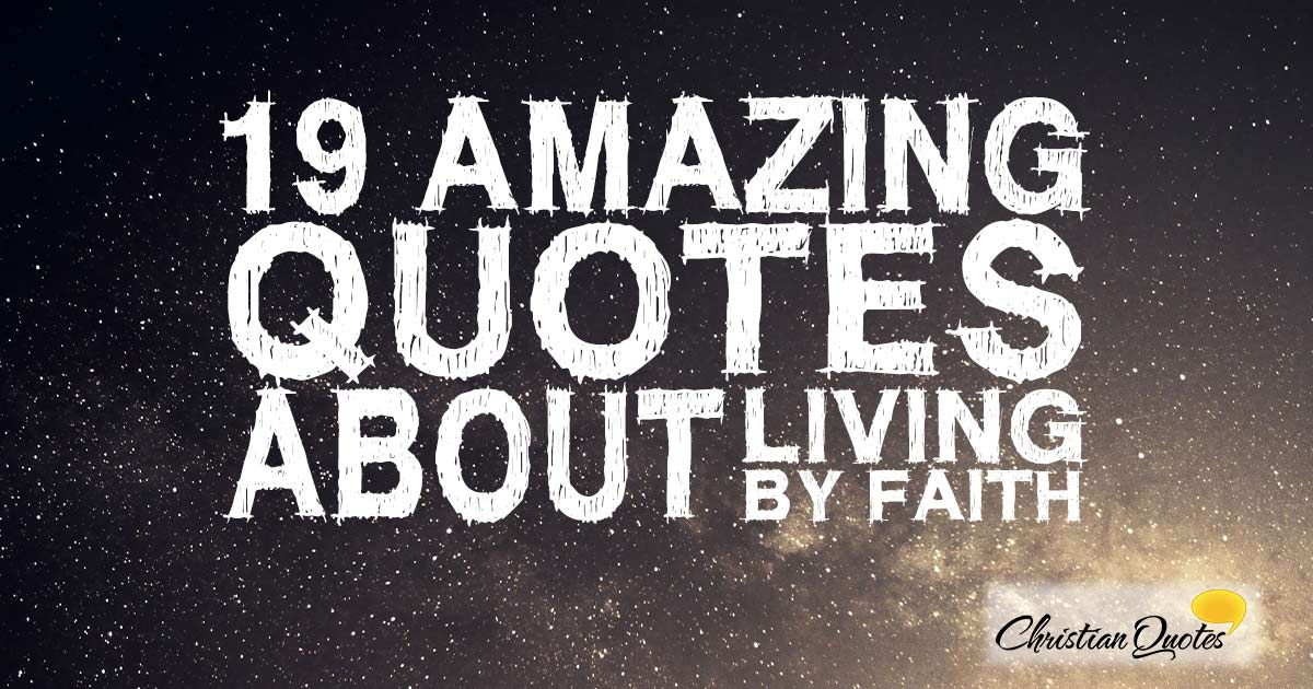 19 Amazing Quotes About Living By Faith Christianquotesinfo