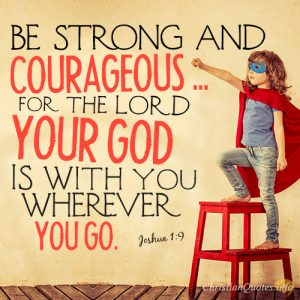 Be strong and courageous ... for the LORD your God is with you wherever you go