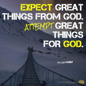 Expect great things from God. Attempt great things for God