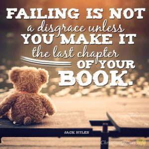 Failing is not a disgrace unless you make it the last chapter of your book