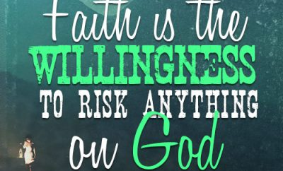 Faith is the willingness to risk anything on God