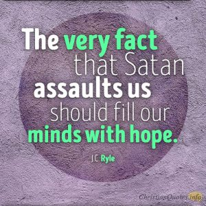 The very fact that Satan assaults us should fill our minds with hope