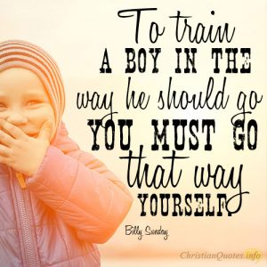 To train a boy in the way he should go you must go that way yourself