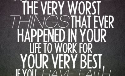 God can make the very worst things that ever happened in your life to work for your very best, if you have faith