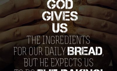 God gives us the ingredients for our daily bread, but he expects us to do the baking