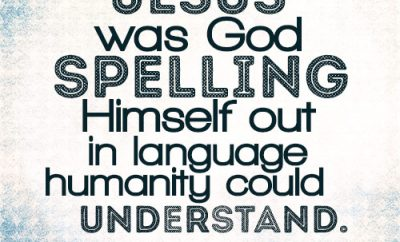 Jesus was God spelling Himself out in language humanity could understand