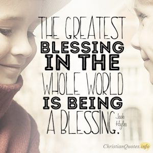 The greatest blessing in the whole world is being a blessing