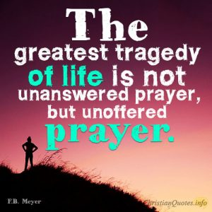 The greatest tragedy of life is not unanswered prayer, but unoffered prayer.