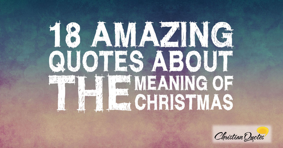 Quotes Meaning Awesome 18 Amazing Quotes About The Meaning Of Christmas  Christianquotes