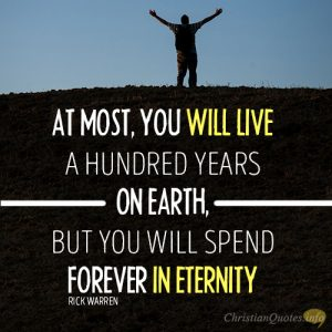 At most, you will live a hundred years on earth, but you will spend forever in eternity