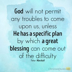 God will not permit any troubles to come upon us, unless He has a specific plan by which a great blessing can come out of the difficulty