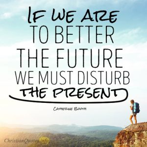 If we are to better the future we must disturb the present
