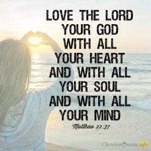Love the Lord your God with all your heart and with all your soul and with all your mind