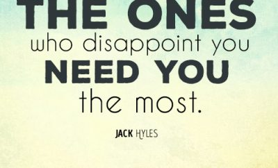 The ones who disappoint you need you the most
