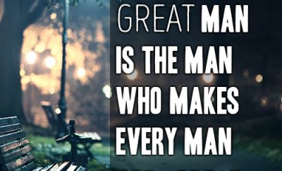 The really great man is the man who makes every man feel great