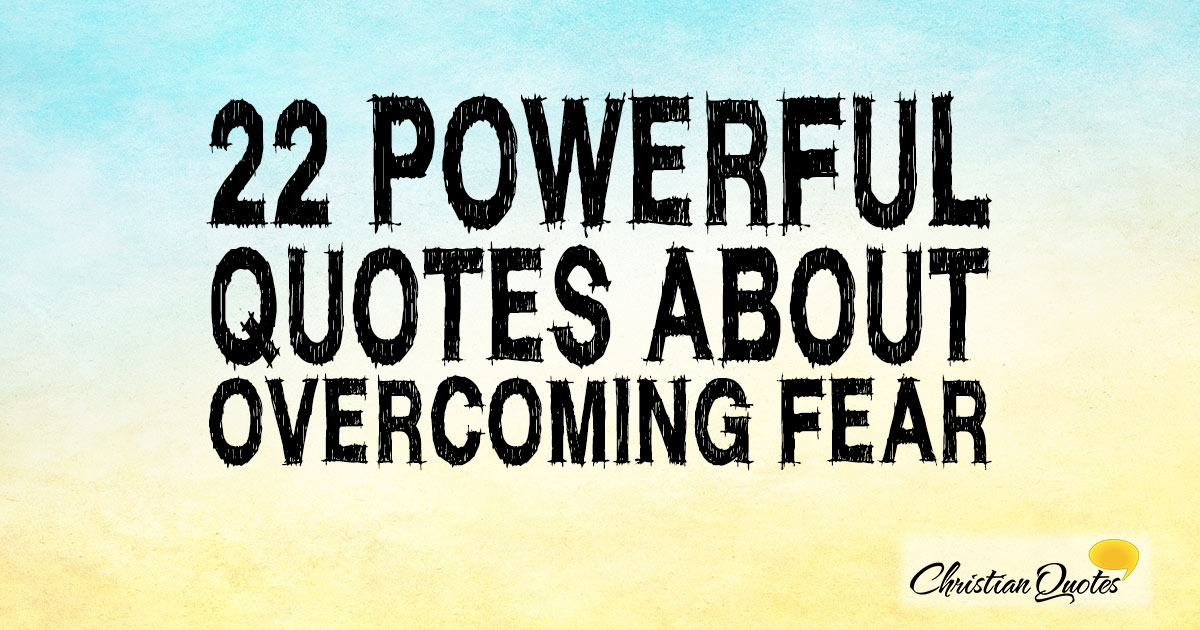 22 Powerful Quotes about Overcoming Fear | ChristianQuotes.info