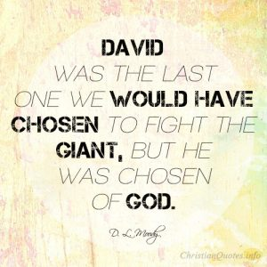 David was the last one we would have chosen to fight the giant, but he was chosen of God
