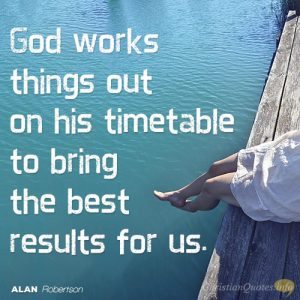 God works things out on his timetable to bring the best results for us