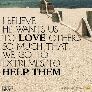 I believe He wants us to love others so much that we go to extremes to help them