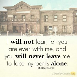 I will not fear, for you are ever with me, and you will never leave me to face my perils alone