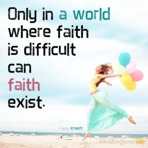Only in a world where faith is difficult can faith exist