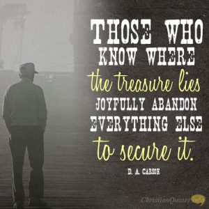 Those who know where the treasure lies joyfully abandon everything else to secure it