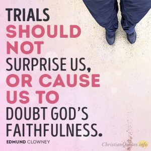 Trials should not surprise us, or cause us to doubt God's faithfulness
