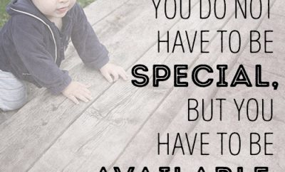 You do not have to be special, but you have to be available