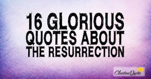 16 Glorious Quotes about the Resurrection