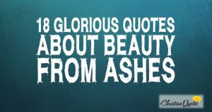 18 Glorious Quotes about Beauty from Ashes