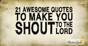 21 Awesome Quotes to Make You Shout to the Lord