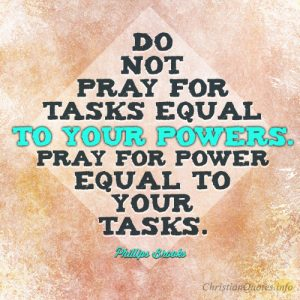 Do not pray for tasks equal to your powers. Pray for power equal to your tasks
