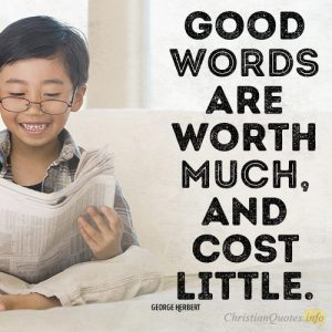 Good words are worth much, and cost little.