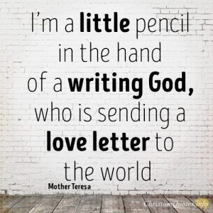 I'm a little pencil in the hand of a writing God, who is sending a love letter to the world.
