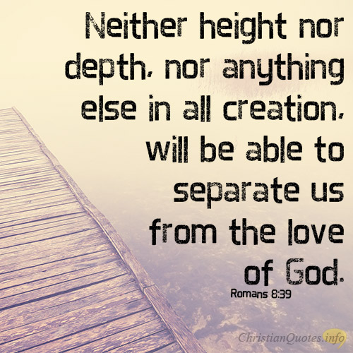 Neither Height Nor Depth, Nor Anything Else In All Creation, Will Be Able To