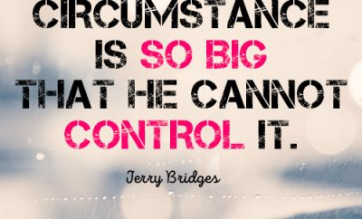 No circumstance is so big that He cannot control it
