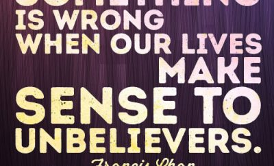 Something is wrong when our lives make sense to unbelievers.