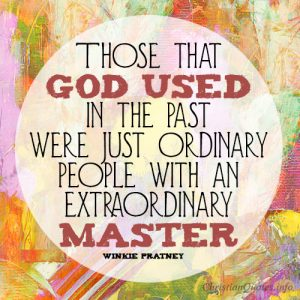 Those that God used in the past were just ordinary people with an extraordinary Master