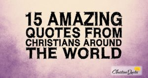 15 Amazing Quotes from Christians around the World