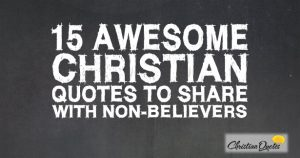 15 Awesome Christian Quotes to Share with non-Believers