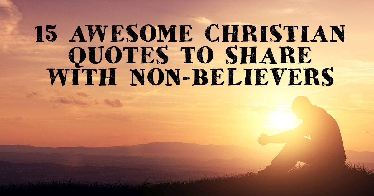 15 Awesome Christian Quotes To Share With Non Believers |  ChristianQuotes.info