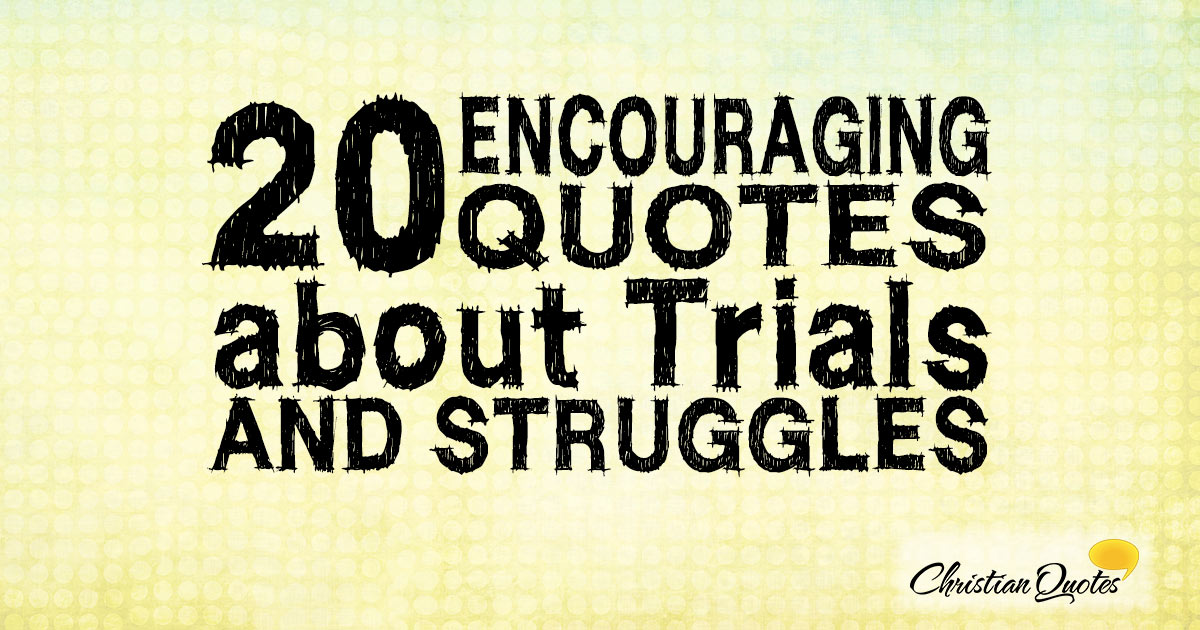 20 Encouraging Quotes About Trials And Struggles Christianquotesinfo