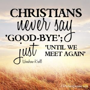 Christians never say 'good-bye'; just 'until we meet again'