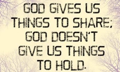 God gives us things to share; God doesn't give us things to hold