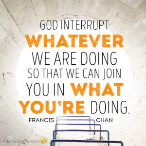 God interrupt whatever we are doing so that we can join You in what You're doing.