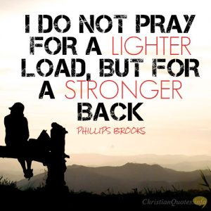 I do not pray for a lighter load, but for a stronger back
